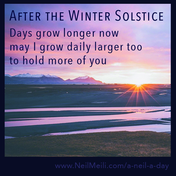 Days grow longer now may I grow daily larger too to hold more of you