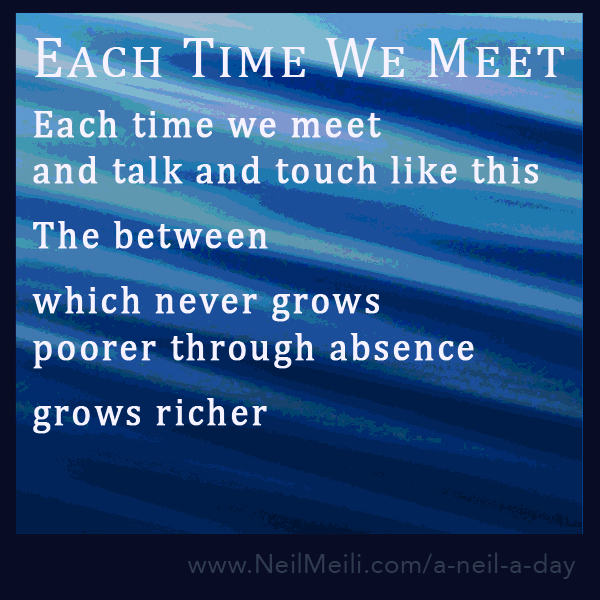 Each time we meet and talk and touch like this  The between  which never grows poorer through absence  grows richer