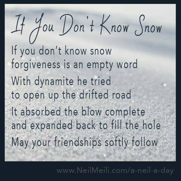 If you don't know snow  forgiveness is an empty word With dynamite he tried  to open up the drifted road It absorbed the blow complete and expanded back to fill the hole May your friendships softly follow