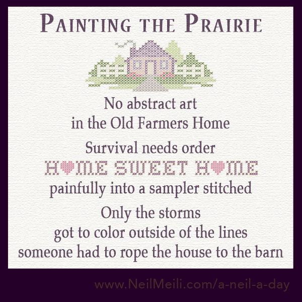 No abstract art in the Old Farmer's Home  Survival needs order Home Sweet Home  painfully into a sampler stitched   Only the storms  got to color outside of the lines someone had to rope the house to the barn