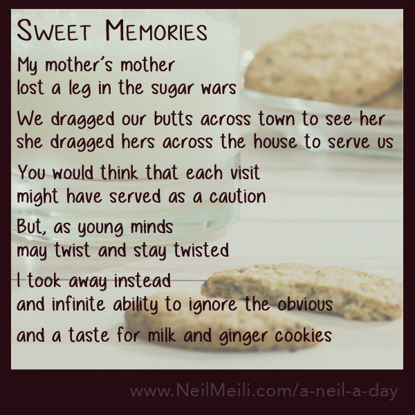 My mother's mother lost a leg in the sugar wars  We dragged our butts across town to see her she dragged hers across the house to serve us  You would think that each visit might have served as a caution  But, as young minds may twist and stay twisted  I took away instead and infinite ability to ignore the obvious  and a taste for milk and ginger cookies