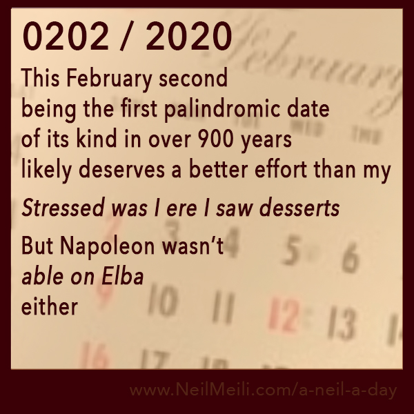 This February second being the first palindromic date of its kind in over 900 years likely deserves a better effort than my  Stressed was I ere I saw desserts  But Napoleon wasn't  able on Elba  either