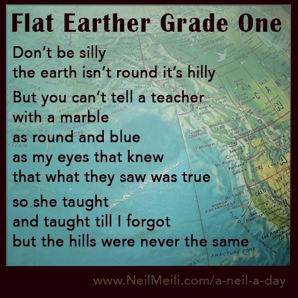 Don't be silly  the earth isn't round it's hilly  But you can't tell a teacher with a marble as round and blue  as my eyes that knew that what they saw was true  so she taught  and taught till I forgot but the hills were never the same