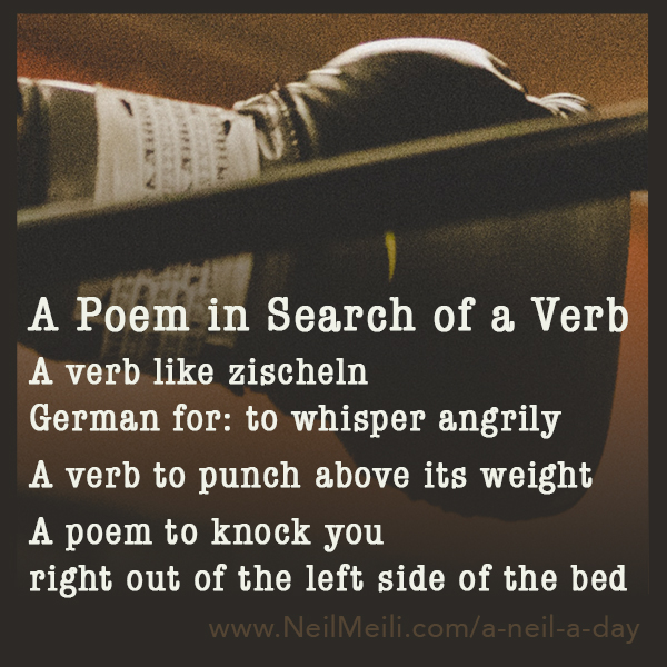 A verb like zischeln German for: to whisper angrily  A verb to punch above its weight  A poem to knock you  right out of the left side of the bed