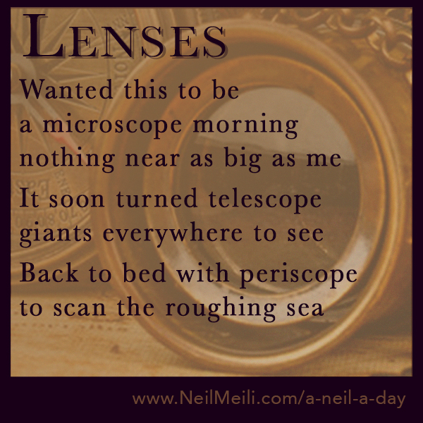Wanted this to be a microscope morning nothing near as big as me  It soon turned telescope giants everywhere to see  Back to bed with periscope to scan the roughing sea