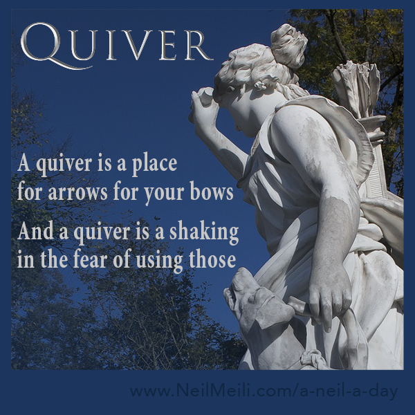 A quiver is a place for arrows for your bows  And a quiver is a shaking in the fear of using those