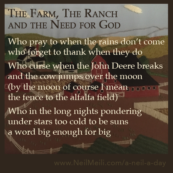 Who pray to when the rains don't come who forget to thank when they do  Who curse when the John Deere breaks and the cow jumps over the moon (by the moon of course I mean the fence to the alfalfa field)  Who in the long nights pondering under stars too cold to be suns a word big enough for big