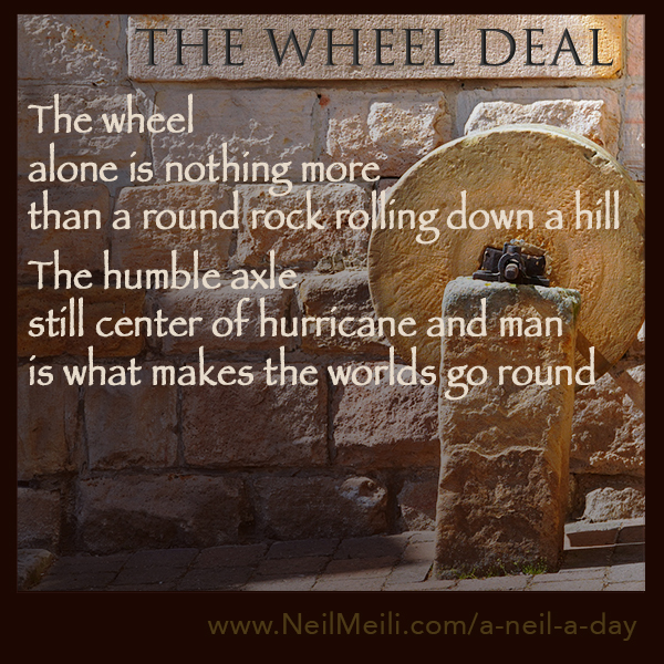 The wheel  alone is nothing more than a round rock rolling down a hill  The humble axle still center of hurricane and man is what makes the worlds go round