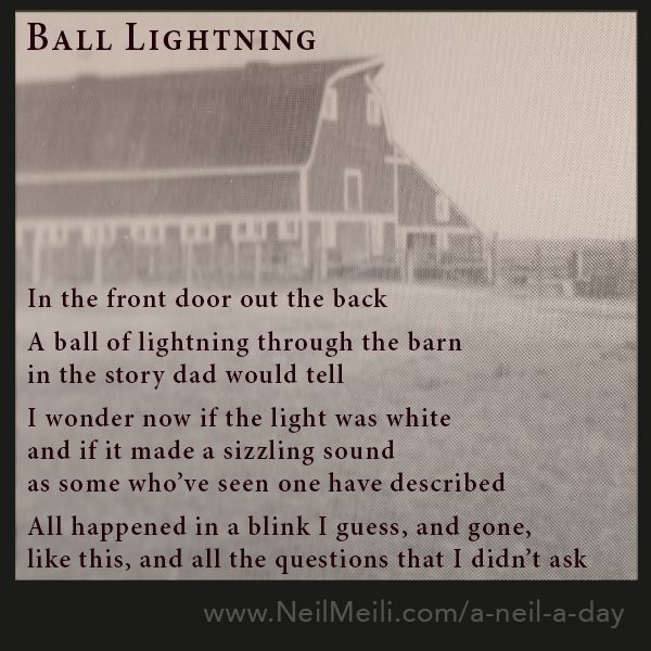 In the front door out the back  A ball of lightning through the barn in the story dad would tell  I wonder now if the light was white and if it made a sizzling sound as some who've seen one have described  All happened in a blink I guess, and gone, like this, and all the questions that I didn't ask