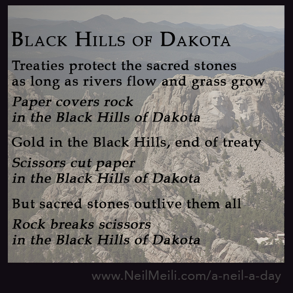 Treaties protect the sacred stones as long as rivers flow and grass grow  Paper covers rock in the Black Hills of Dakota   Gold in the Black Hills, end of treaty  Scissors cut paper in the Black Hills of Dakota   But sacred stones outlive them all  Rock breaks scissors in the Black Hills of Dakota