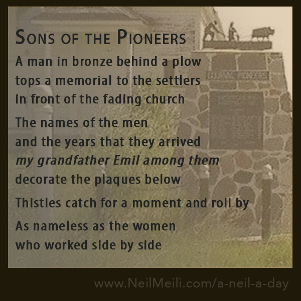 A man in bronze behind a plow tops a memorial to the settlers in front of the fading church  The names of the men and the years that they arrived my grandfather Emil among them decorate the plaques below  Thistles catch for a moment and roll by  As nameless as the women who worked side by side