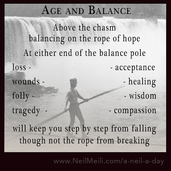 Above the chasm balancing on the rope of hope  At either end of the balance pole   loss -                                 - acceptance   wounds -                                - healing   folly -                                     - wisdom    tragedy  -                         - compassion  will keep you step by step from falling though not the rope from breaking