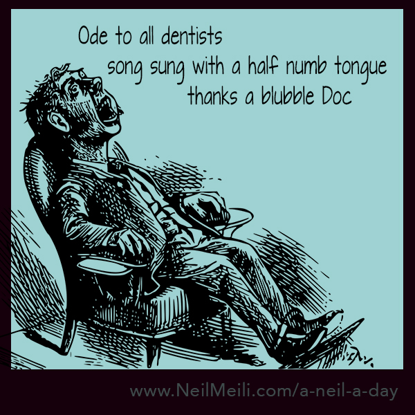 Ode to all dentists      song sung with a half numb tongue                                  thanks a blubble Doc