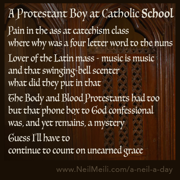 Pain in the ass at catechism class where why was a four letter word to the nuns  Lover of the Latin mass - music is music and that swinging-bell scenter what did they put in that  The Body and Blood Protestants had too but that phone box to God confessional was, and yet remains, a mystery  Guess I'll have to continue to count on unearned grace