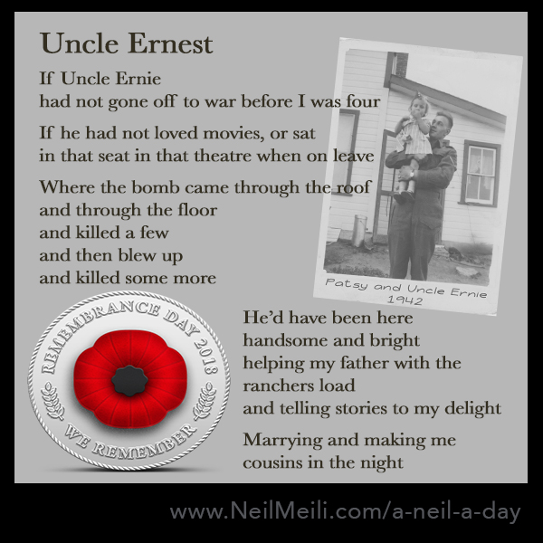 If Uncle Ernie had not gone off to war before I was four If he had not loved movies, or sat in that seat in that theatre when on leave Where the bomb came through the room and through the floor and killed a few and then blew up and killed some more He'd have been here handsome and bright helping my father with the rancher's load and telling stories to my delight  Marrying and making me cousins in the night