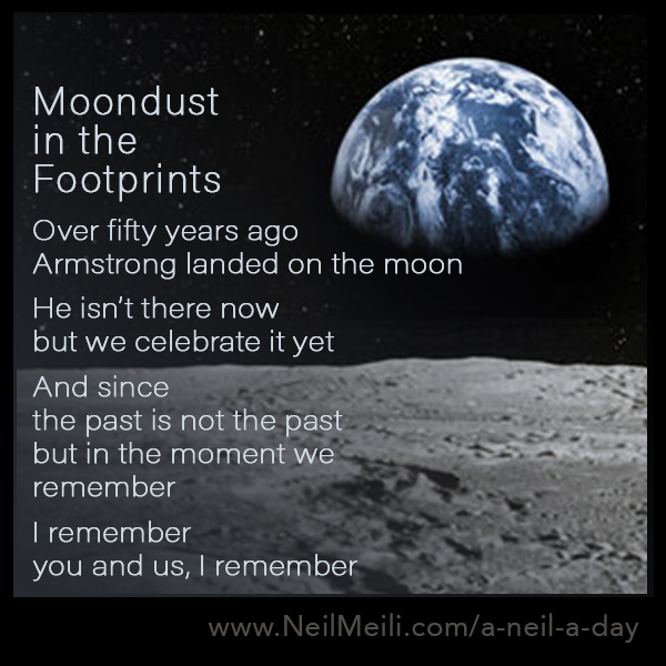Over fifty years ago Armstrong landed on the moon  He isn't there now but we celebrate it yet  And since the past is not the past but in the moment we remember  I remember you and us, I remember