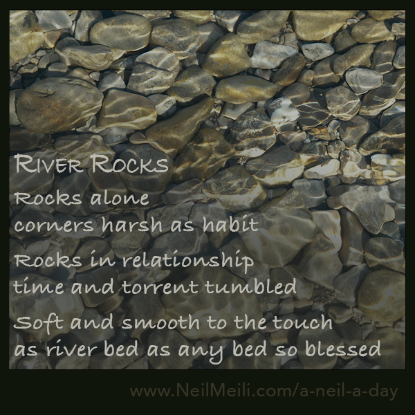 Rocks alone corners harsh as habit  Rocks in relationship time and torrent tumbled  Soft and smooth to the touch as river bed as any bed so blessed