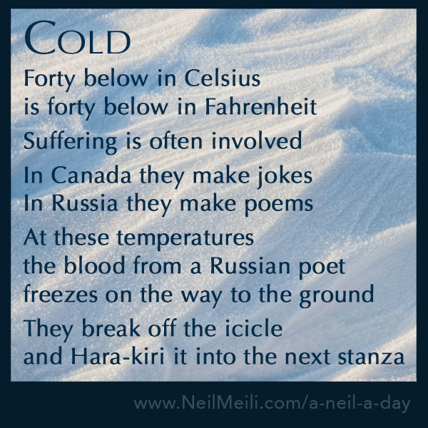 Forty below in Celsius  is forty below in Fahrenheit  Suffering is often involved  In Canada they make jokes In Russia they make poems  At these temperatures  the blood from a Russian poet  freezes on the way to the ground  They break off the icicle  and Hara-kiri it into the next stanza