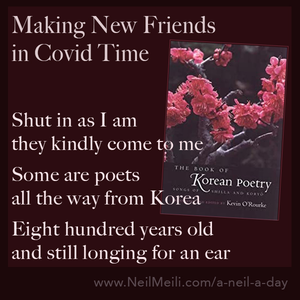 Shut in as I am they kindly come to me  Some are poets all the way from Korea   Eight hundred years old and still longing for an ear