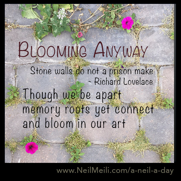 Stone walls do not a prison make - Richard Lovelace  Though we be apart  memory roots yet connect and bloom in our art