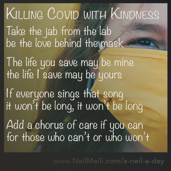 Take the jab from the lab be the love behind the mask  The life you save may be mine the life I save may be yours  If everyone sings that song it won't be long, it won't be long  Add a chorus of care if you can for those who can't or who won't