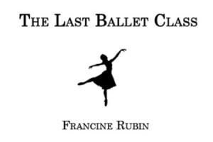 """The Last Ballet Class"" by Francine Rubin"