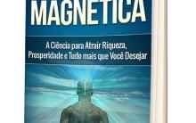 Mente Magnética: A Ciência para Atrair Riqueza, Prosperidade e Tudo que Você Desejar