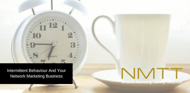 Intermittent Behaviour And Your Network Marketing Business