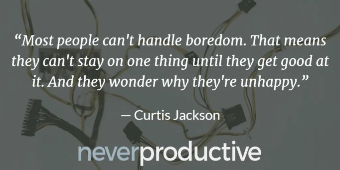 """Disconnect: """"Most people can't handle boredom. That means they can't stay on one thing until they get good at it. And they wonder why they're unhappy."""", Curtis Jackson"""