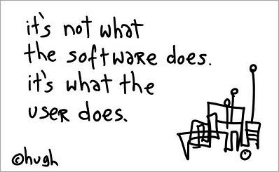 """It's not what the software does, it's what the user does"" - Hugh MacLeod"