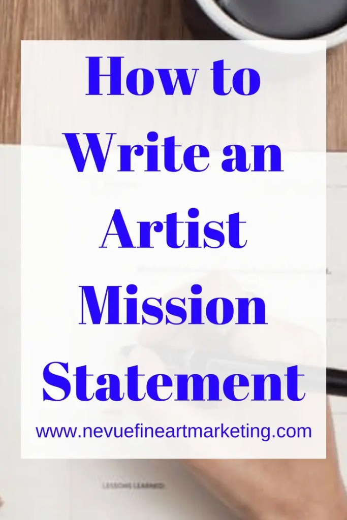 How to Write an Artist Mission Statement - Nevue Fine Art Marketing - Do you have an art website or blog? Do you have a mission statement? In this article discover why you should have an artist mission statement and how to write one. Before you can start developing an artist mission statement, you will need to have a clear vision of what you would like to achieve. Visions and missions go hand and hand. They are different but you can not have one without the other.