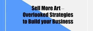 Sell More Art – Overlooked Strategies to Build your Business