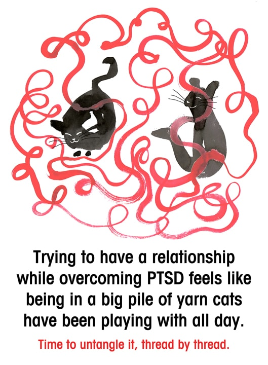 Trying to have a relationship while dealing with PTSD is like two cats tangled a bunch of yarn and you've become lost in it.