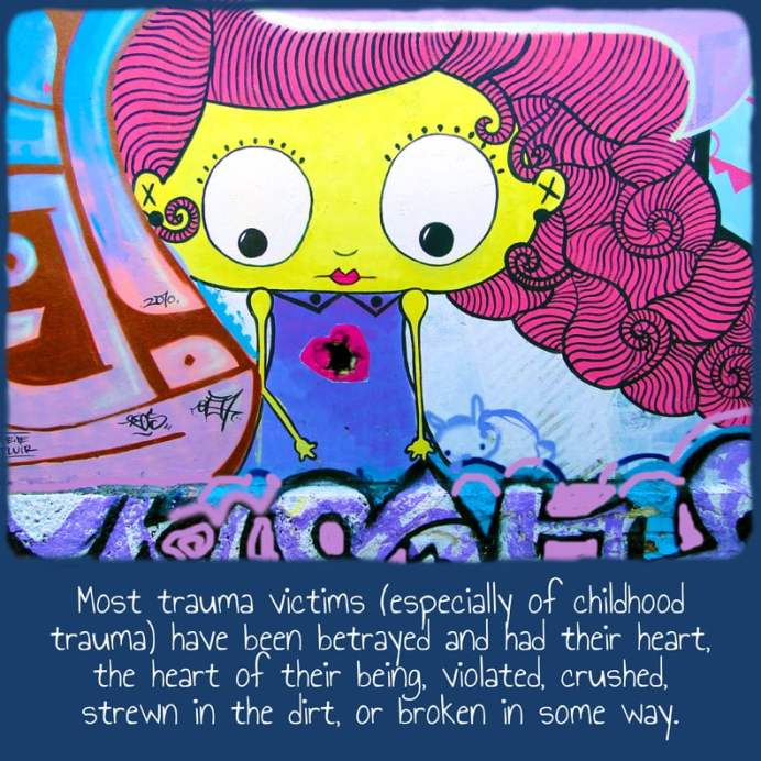 Most trauma victims (especially of childhood trauma) have been betrayed and had their heart, the heart of their being, violated, crushed, strewn in the dirt, or broken in some way.