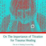 On The Importance of Titration for Trauma Healing