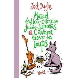 Manuel erotico-culinaire judeo-japonais et comment elever des loups de Jack Douglas