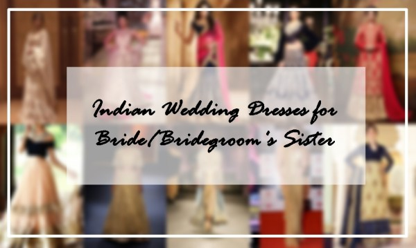 Indian Wedding Dresses for Bride's/Bridegroom's Sister