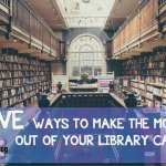 5 Ways to Make the Most Out Of Your Library Card