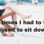 12 Times I Had to Tell Myself to Sit Down