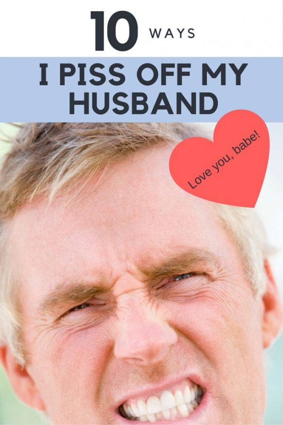 10+ Ways I Piss Off My Husband