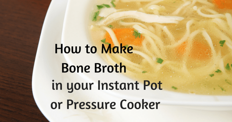 Instant Pot Bone Broth: Make Ahead for Easy Nutritious Meals Later