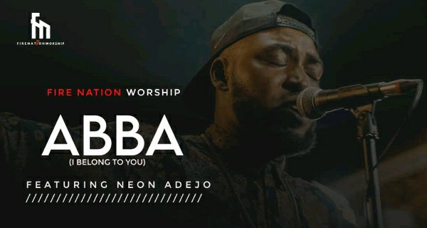 Fire Nation Worship – Abba (I Belong To You) ft. Neon Adejo