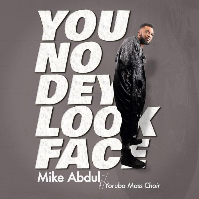 Mike Abdul You No Dey Look Face (Mp3, Lyrics, Video)