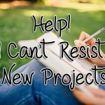 Help! I Can't Resist New Projects