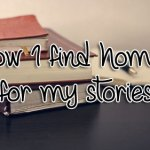 How I find homes for my stories