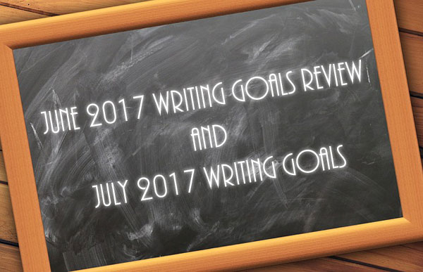 June 2017 Writing Goals Review and July 2017 Writing Goals