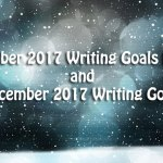 November 2017 Writing Goals Review and December 2017 Writing Goals