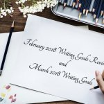 February 2018 Writing Goals Review and March 2018 Writing Goals