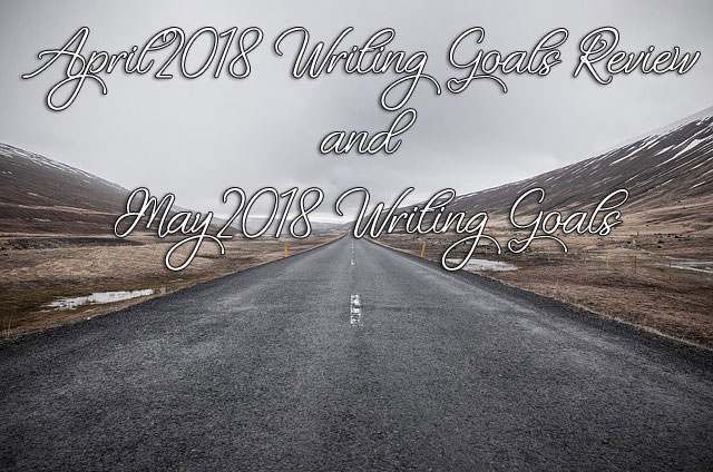 April 2018 Writing Goals Review and May 2018 Writing Goals