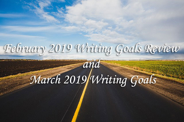 February 2019 Writing Goals Review and March 2019 Writing Goals